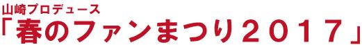 山崎プロデュース「春のファンまつり2017」